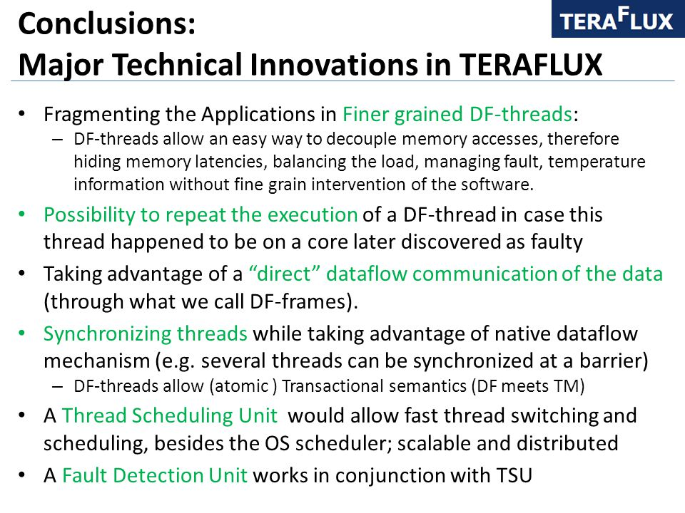 Conclusions: Major Technical Innovations in TERAFLUX Fragmenting the Applications in Finer grained DF-threads: – DF-threads allow an easy way to decouple memory accesses, therefore hiding memory latencies, balancing the load, managing fault, temperature information without fine grain intervention of the software.