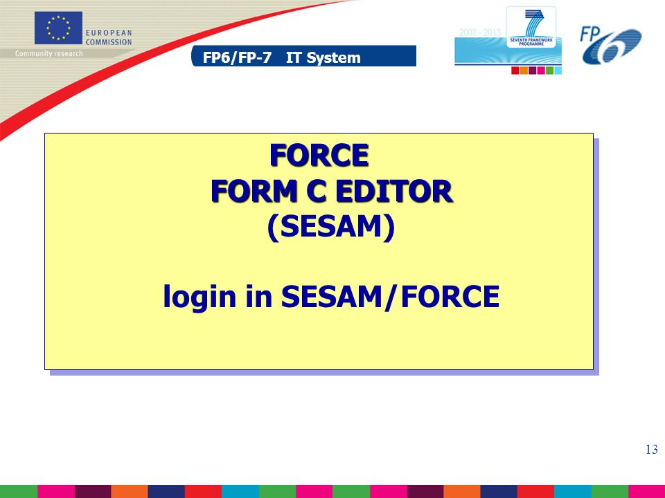 FP6/FP-7 IT System 13 FP6/FP-7 IT System FORCE FORM C EDITOR FORCE FORM C EDITOR (SESAM) login in SESAM/FORCE