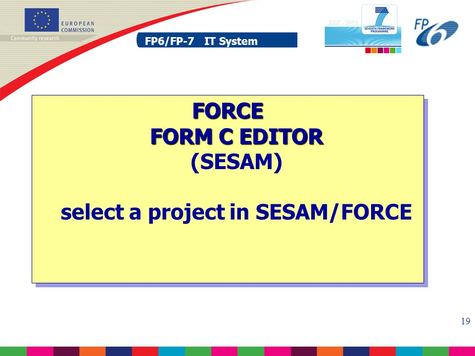 FP6/FP-7 IT System 19 FP6/FP-7 IT System FORCE FORM C EDITOR FORCE FORM C EDITOR (SESAM) select a project in SESAM/FORCE