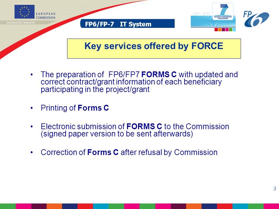 FP6/FP-7 IT System 3 The preparation of FP6/FP7 FORMS C with updated and correct contract/grant information of each beneficiary participating in the project/grant Printing of Forms C Electronic submission of FORMS C to the Commission (signed paper version to be sent afterwards) Correction of Forms C after refusal by Commission Key services offered by FORCE