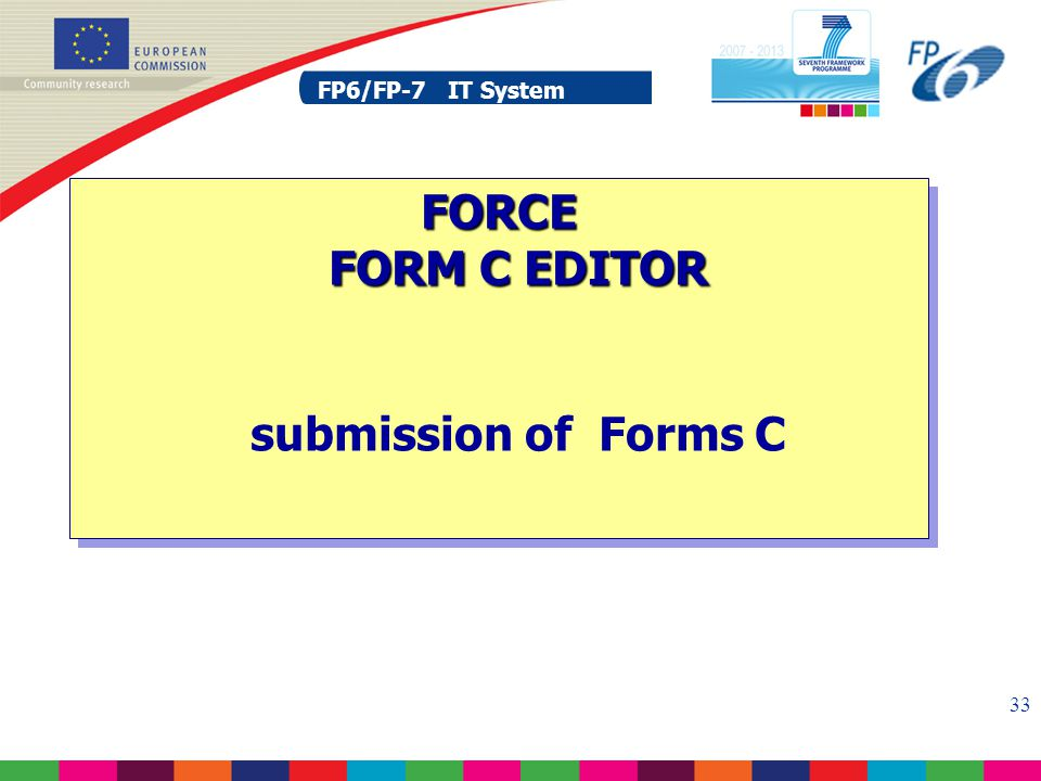 FP6/FP-7 IT System 33 FP6/FP-7 IT System FORCE FORM C EDITOR FORCE FORM C EDITOR submission of Forms C
