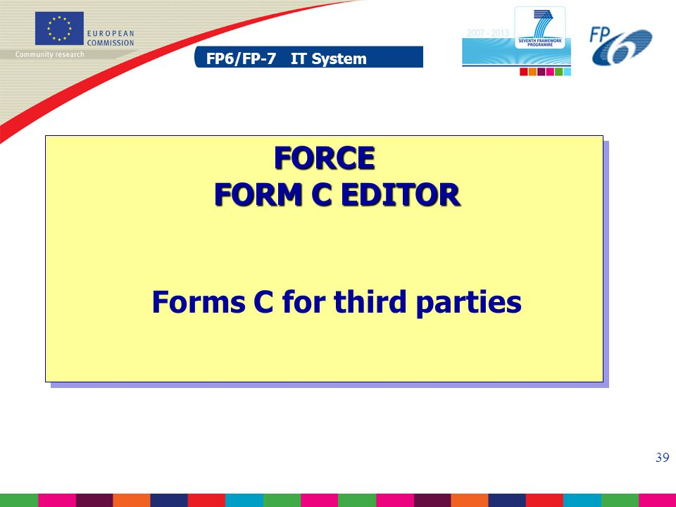 FP6/FP-7 IT System 39 FP6/FP-7 IT System FORCE FORM C EDITOR FORCE FORM C EDITOR Forms C for third parties