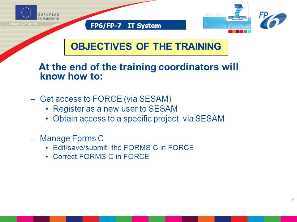 FP6/FP-7 IT System 4 At the end of the training coordinators will know how to: –Get access to FORCE (via SESAM) Register as a new user to SESAM Obtain access to a specific project via SESAM –Manage Forms C Edit/save/submit the FORMS C in FORCE Correct FORMS C in FORCE OBJECTIVES OF THE TRAINING