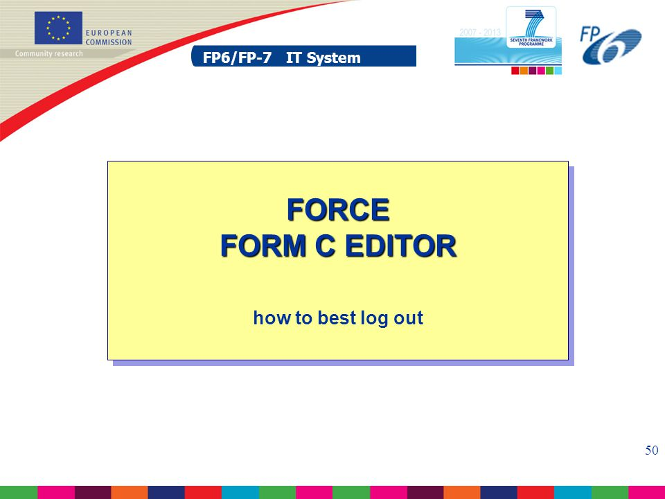 FP6/FP-7 IT System 50 FP6/FP-7 IT System FORCE FORM C EDITOR FORCE FORM C EDITOR how to best log out