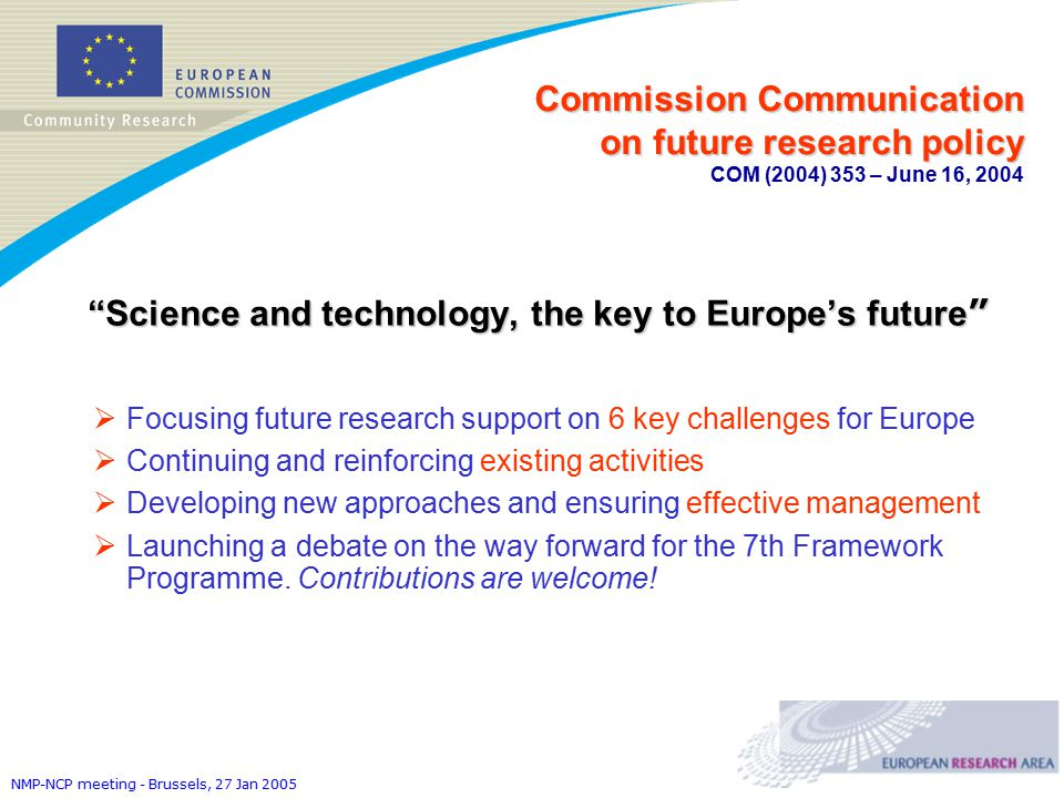 NMP-NCP meeting - Brussels, 27 Jan 2005 Commission Communication on future research policy Commission Communication on future research policy COM (2004) 353 – June 16, 2004 Science and technology, the key to Europe's future  Focusing future research support on 6 key challenges for Europe  Continuing and reinforcing existing activities  Developing new approaches and ensuring effective management  Launching a debate on the way forward for the 7th Framework Programme.