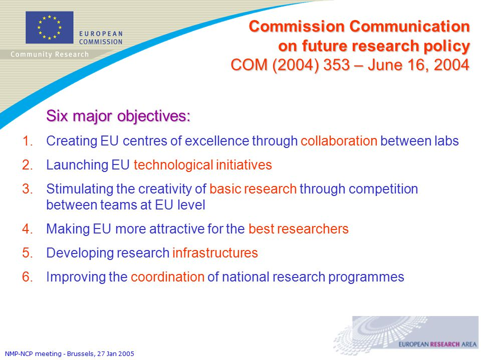 NMP-NCP meeting - Brussels, 27 Jan 2005 Six major objectives: 1.Creating EU centres of excellence through collaboration between labs 2.Launching EU technological initiatives 3.Stimulating the creativity of basic research through competition between teams at EU level 4.Making EU more attractive for the best researchers 5.Developing research infrastructures 6.Improving the coordination of national research programmes Commission Communication on future research policy COM (2004) 353 – June 16, 2004