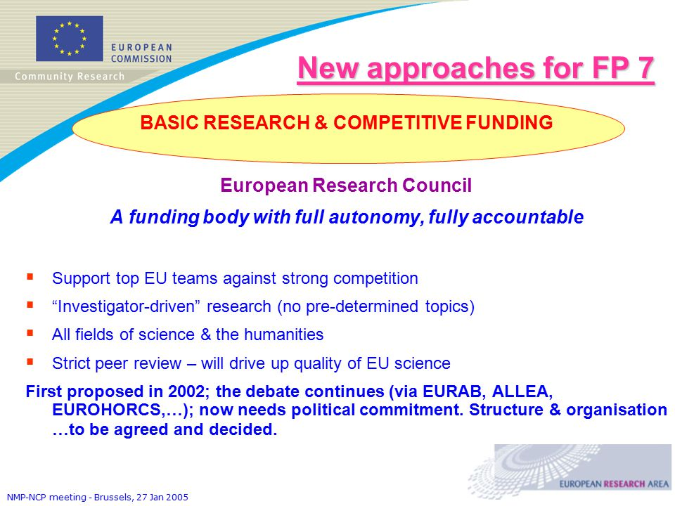 NMP-NCP meeting - Brussels, 27 Jan 2005 New approaches for FP 7 BASIC RESEARCH & COMPETITIVE FUNDING European Research Council A funding body with full autonomy, fully accountable  Support top EU teams against strong competition  Investigator-driven research (no pre-determined topics)  All fields of science & the humanities  Strict peer review – will drive up quality of EU science First proposed in 2002; the debate continues (via EURAB, ALLEA, EUROHORCS,…); now needs political commitment.