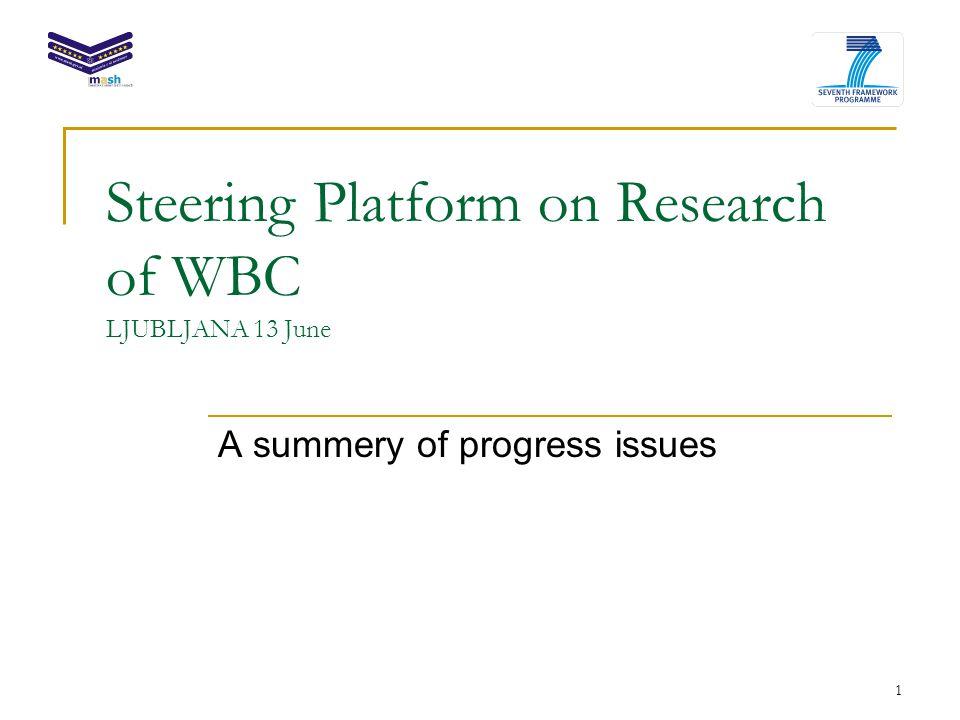 1 Steering Platform on Research of WBC LJUBLJANA 13 June A summery of progress issues