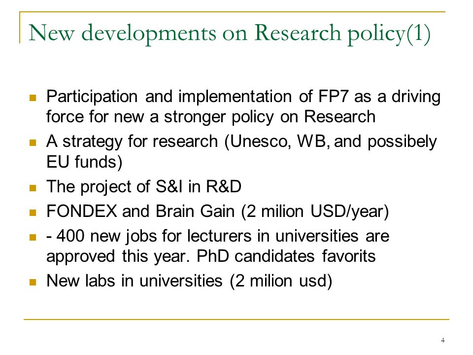 4 New developments on Research policy(1) Participation and implementation of FP7 as a driving force for new a stronger policy on Research A strategy for research (Unesco, WB, and possibely EU funds) The project of S&I in R&D FONDEX and Brain Gain (2 milion USD/year) - 400 new jobs for lecturers in universities are approved this year.