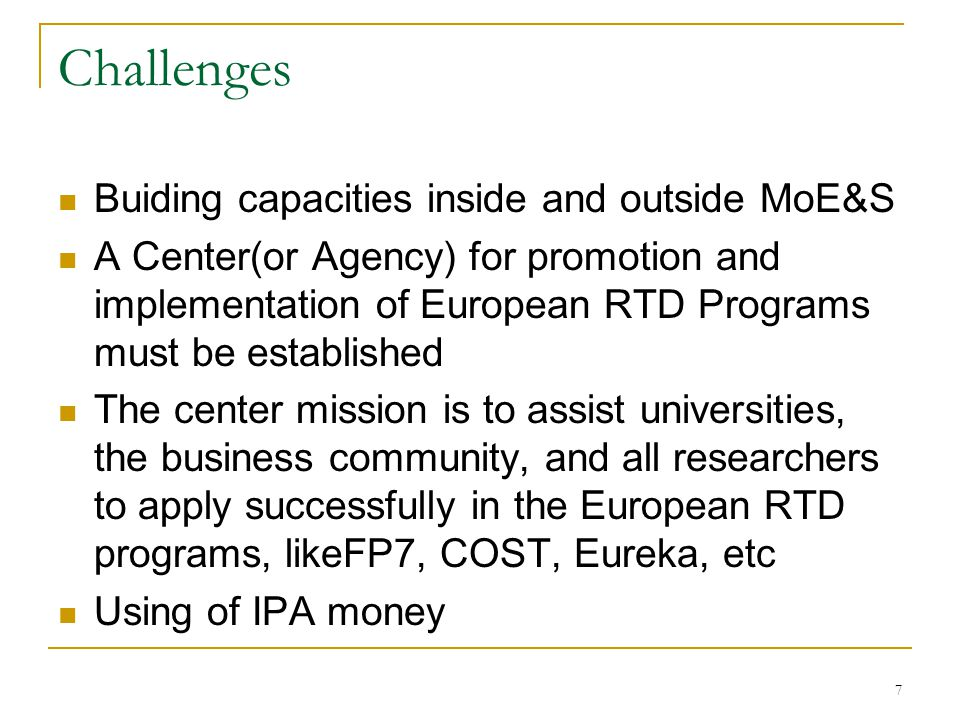 7 Challenges Buiding capacities inside and outside MoE&S A Center(or Agency) for promotion and implementation of European RTD Programs must be established The center mission is to assist universities, the business community, and all researchers to apply successfully in the European RTD programs, likeFP7, COST, Eureka, etc Using of IPA money