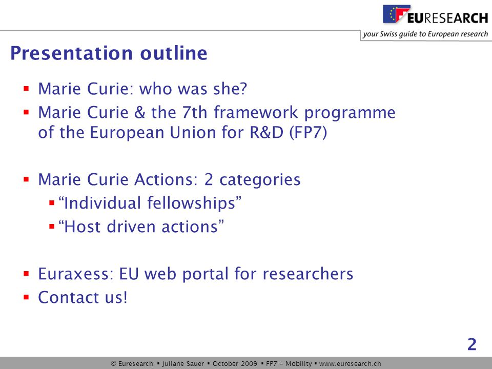 © Euresearch  Juliane Sauer  October 2009  FP7 – Mobility  www.euresearch.ch 2 Presentation outline  Marie Curie: who was she.