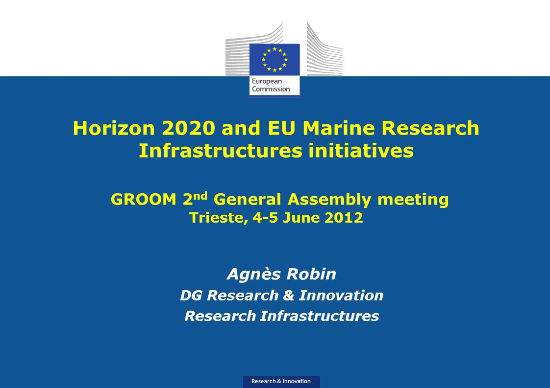 Research & Innovation Horizon 2020 and EU Marine Research Infrastructures initiatives GROOM 2 nd General Assembly meeting Trieste, 4-5 June 2012 Agnès