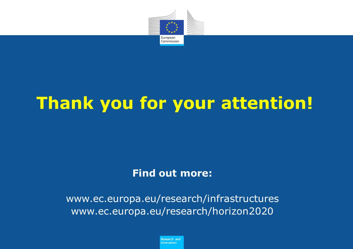 Research and Innovation Research and Innovation Thank you for your attention! Find out more: www.ec.europa.eu/research/infrastructures www.ec.europa.e