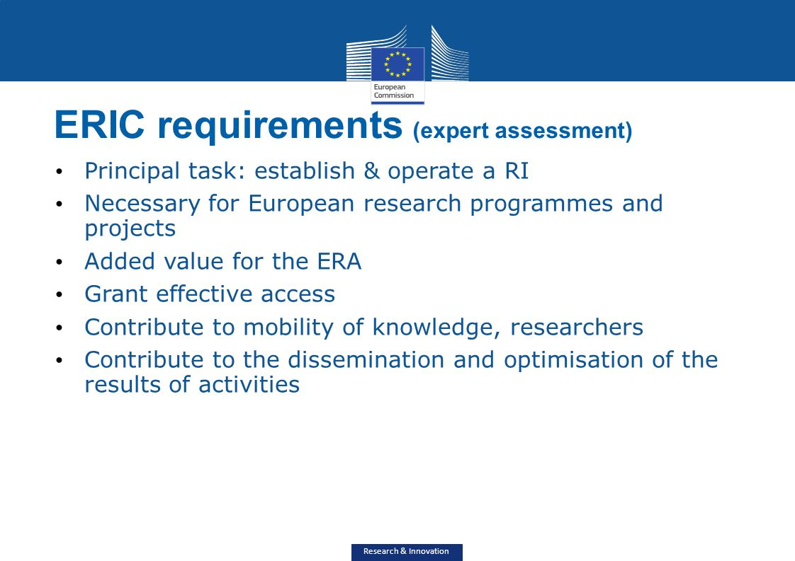 Research & Innovation ERIC requirements (expert assessment) Principal task: establish & operate a RI Necessary for European research programmes and pr