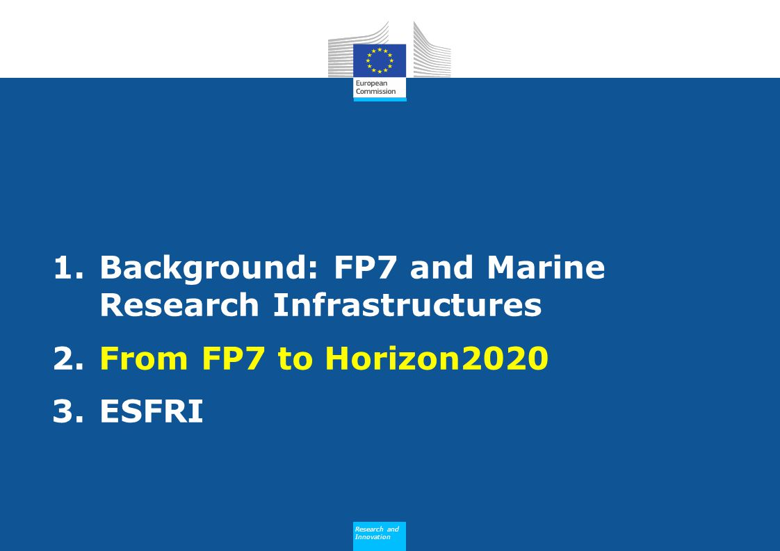 Research and Innovation Research and Innovation 1.Background: FP7 and Marine Research Infrastructures 2.From FP7 to Horizon2020 3.ESFRI