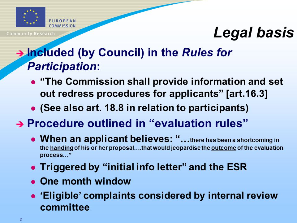 3 Legal basis è Included (by Council) in the Rules for Participation: l The Commission shall provide information and set out redress procedures for applicants [art.16.3] l (See also art.