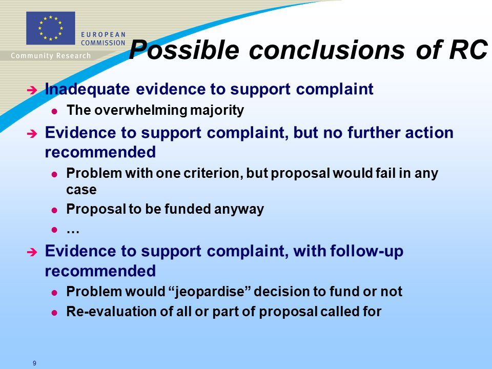 9 Possible conclusions of RC è Inadequate evidence to support complaint l The overwhelming majority è Evidence to support complaint, but no further action recommended l Problem with one criterion, but proposal would fail in any case l Proposal to be funded anyway l … è Evidence to support complaint, with follow-up recommended l Problem would jeopardise decision to fund or not l Re-evaluation of all or part of proposal called for