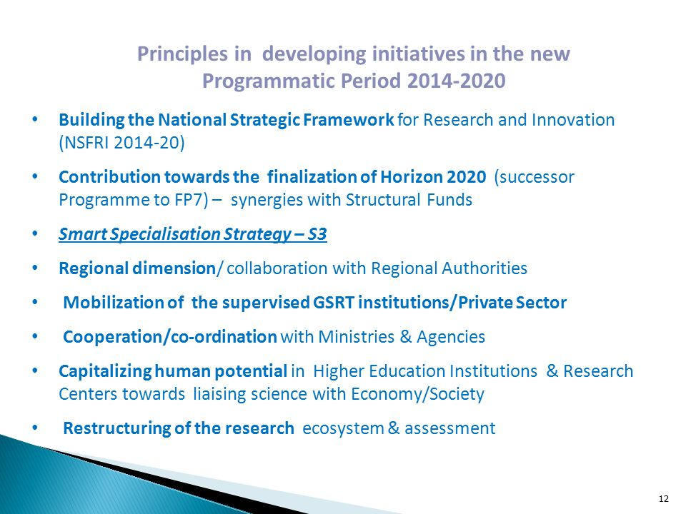 Principles in developing initiatives in the new Programmatic Period Building the National Strategic Framework for Research and Innovation (NSFRI ) Contribution towards the finalization of Horizon 2020 (successor Programme to FP7) – synergies with Structural Funds Smart Specialisation Strategy – S3 Regional dimension/ collaboration with Regional Authorities Mobilization of the supervised GSRT institutions/Private Sector Cooperation/co-ordination with Ministries & Agencies Capitalizing human potential in Higher Education Institutions & Research Centers towards liaising science with Economy/Society Restructuring of the research ecosystem & assessment 12