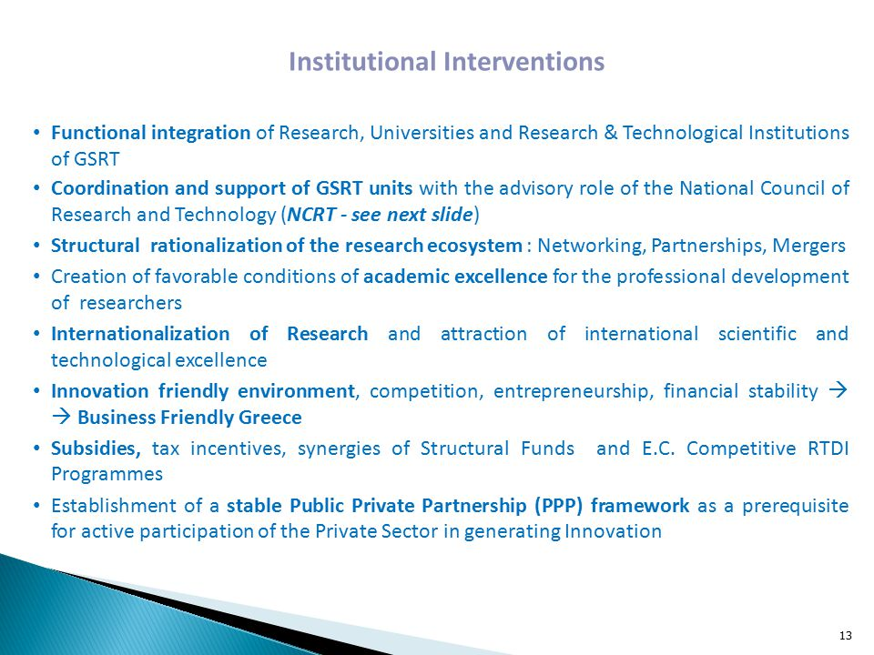 Institutional Interventions Functional integration of Research, Universities and Research & Technological Institutions of GSRT Coordination and support of GSRT units with the advisory role of the National Council of Research and Technology (NCRT - see next slide) Structural rationalization of the research ecosystem : Networking, Partnerships, Mergers Creation of favorable conditions of academic excellence for the professional development of researchers Internationalization of Research and attraction of international scientific and technological excellence Innovation friendly environment, competition, entrepreneurship, financial stability   Business Friendly Greece Subsidies, tax incentives, synergies of Structural Funds and E.C.