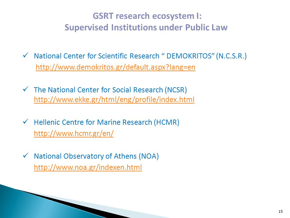 GSRT research ecosystem Ι: Supervised Institutions under Public Law National Center for Scientific Research DEMOKRITOS (N.C.S.R.)   lang=en The National Center for Social Research (NCSR)     Hellenic Centre for Marine Research (HCMR)   National Observatory of Athens (NOA)   15