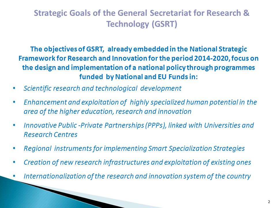 Strategic Goals of the General Secretariat for Research & Technology (GSRT) The objectives of GSRT, already embedded in the National Strategic Framework for Research and Innovation for the period , focus on the design and implementation of a national policy through programmes funded by National and EU Funds in: Scientific research and technological development Enhancement and exploitation of highly specialized human potential in the area of the higher education, research and innovation Innovative Public -Private Partnerships (PPPs), linked with Universities and Research Centres Regional instruments for implementing Smart Specialization Strategies Creation of new research infrastructures and exploitation of existing ones Internationalization of the research and innovation system of the country 2