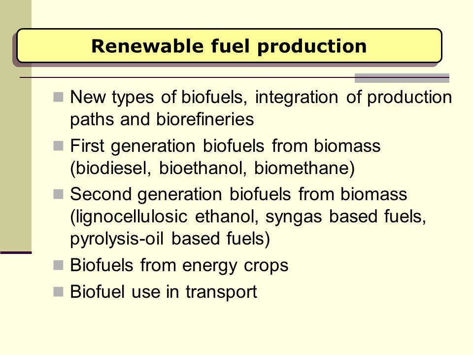 Renewable fuel production New types of biofuels, integration of production paths and biorefineries First generation biofuels from biomass (biodiesel,