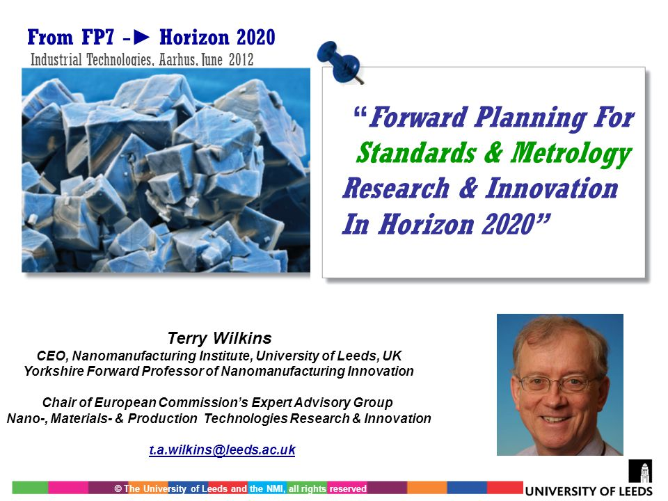 © The University of Leeds and the NMI, all rights reserved From FP7 − ► Horizon 2020 Industrial Technologies, Aarhus, June 2012 t.a.wilkins@leeds.ac.u