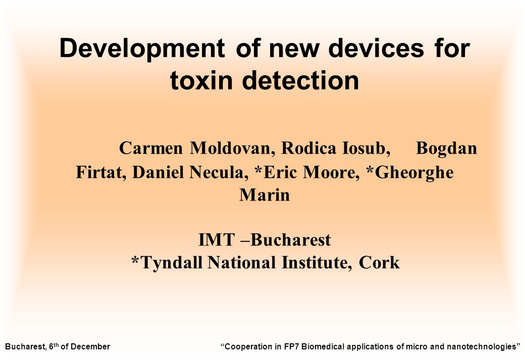 Development of new devices for toxin detection Carmen Moldovan, Rodica Iosub, Bogdan Firtat, Daniel Necula, *Eric Moore, *Gheorghe Marin IMT –Bucharest *Tyndall National Institute, Cork Bucharest, 6 th of December Cooperation in FP7 Biomedical applications of micro and nanotechnologies