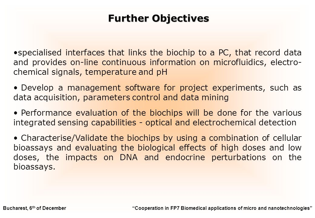specialised interfaces that links the biochip to a PC, that record data and provides on-line continuous information on microfluidics, electro- chemical signals, temperature and pH Develop a management software for project experiments, such as data acquisition, parameters control and data mining Performance evaluation of the biochips will be done for the various integrated sensing capabilities - optical and electrochemical detection Characterise/Validate the biochips by using a combination of cellular bioassays and evaluating the biological effects of high doses and low doses, the impacts on DNA and endocrine perturbations on the bioassays.