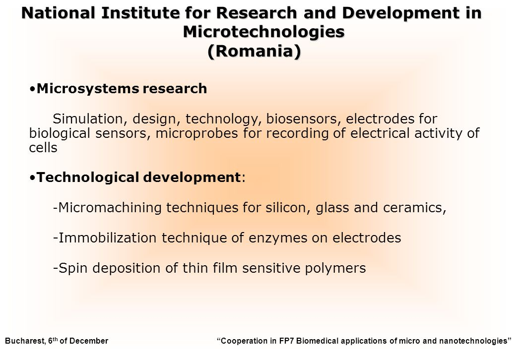 Results: Design of the microfluidic platform Study of sensors, materials, technological versions; test structure utilisation Design of the sensors Interconnection layer design - draft Bucharest, 6 th of December Cooperation in FP7 Biomedical applications of micro and nanotechnologies