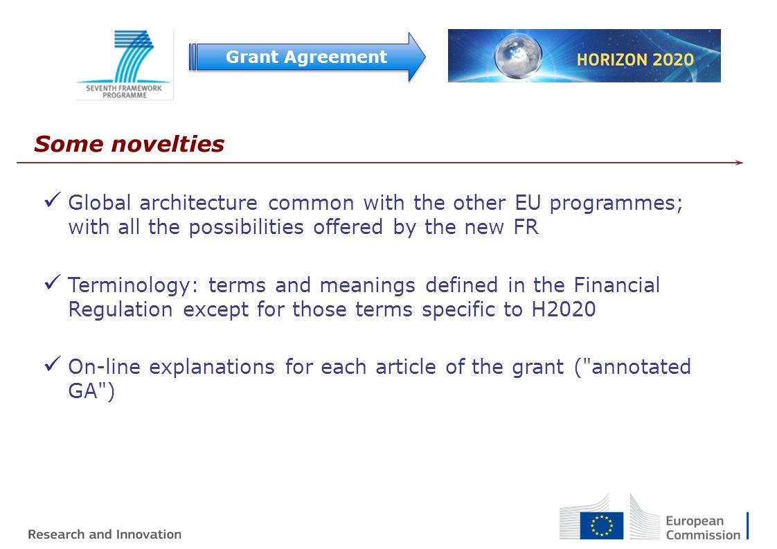 Grant Agreement Some novelties Global architecture common with the other EU programmes; with all the possibilities offered by the new FR Terminology: