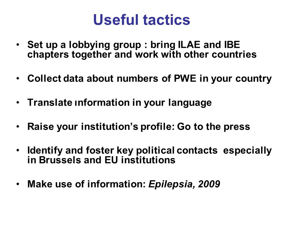 Useful tactics Set up a lobbying group : bring ILAE and IBE chapters together and work with other countries Collect data about numbers of PWE in your country Translate ınformation in your language Raise your institution's profile: Go to the press Identify and foster key political contacts especially in Brussels and EU institutions Make use of information: Epilepsia, 2009