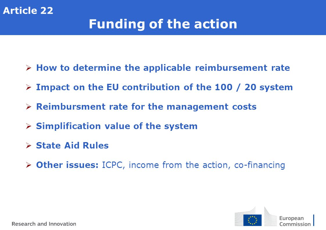 Article 22 Funding of the action  How to determine the applicable reimbursement rate  Impact on the EU contribution of the 100 / 20 system  Reimbursment rate for the management costs  Simplification value of the system  State Aid Rules  Other issues: ICPC, income from the action, co-financing