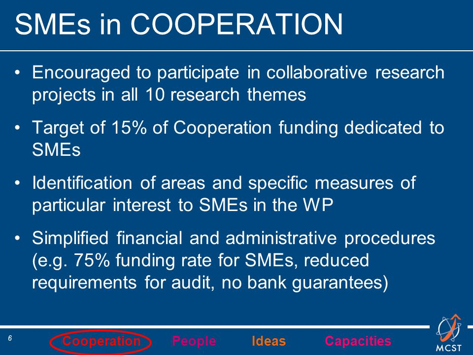 Cooperation People Ideas Capacities 7 Collaborative projects targeted to SMEs: Different types of projects including projects targeted to special groups such as SMEs  Stimulate the participation of SMEs  Research-intensive SMEs should play a leading role in such projects  Requested EC contribution to participating SMEs must in all cases be substantial