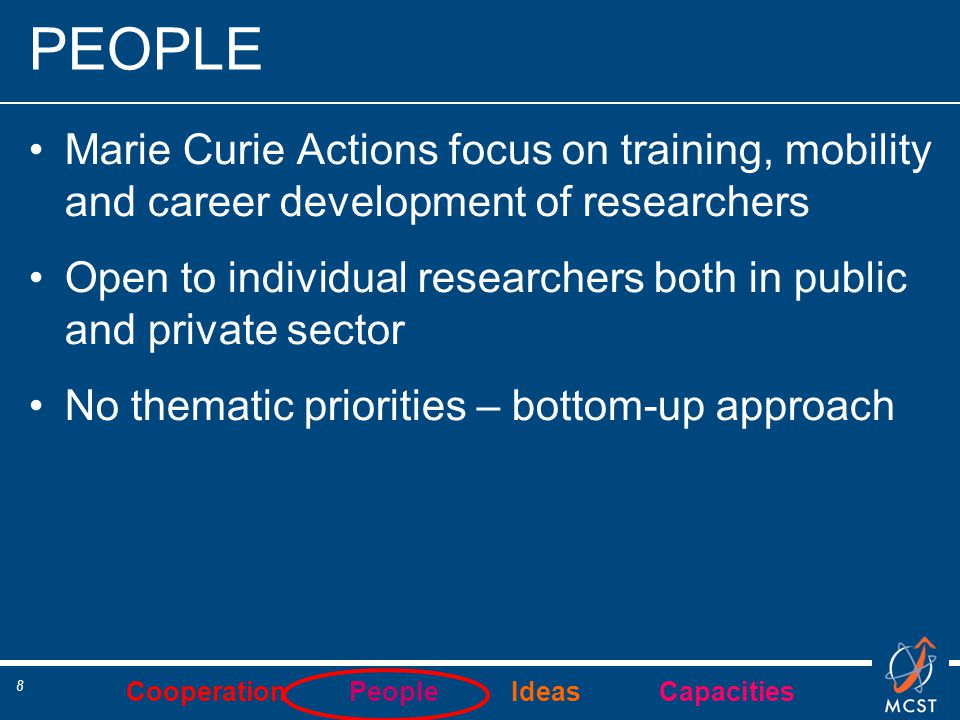 Cooperation People Ideas Capacities 8 PEOPLE Marie Curie Actions focus on training, mobility and career development of researchers Open to individual