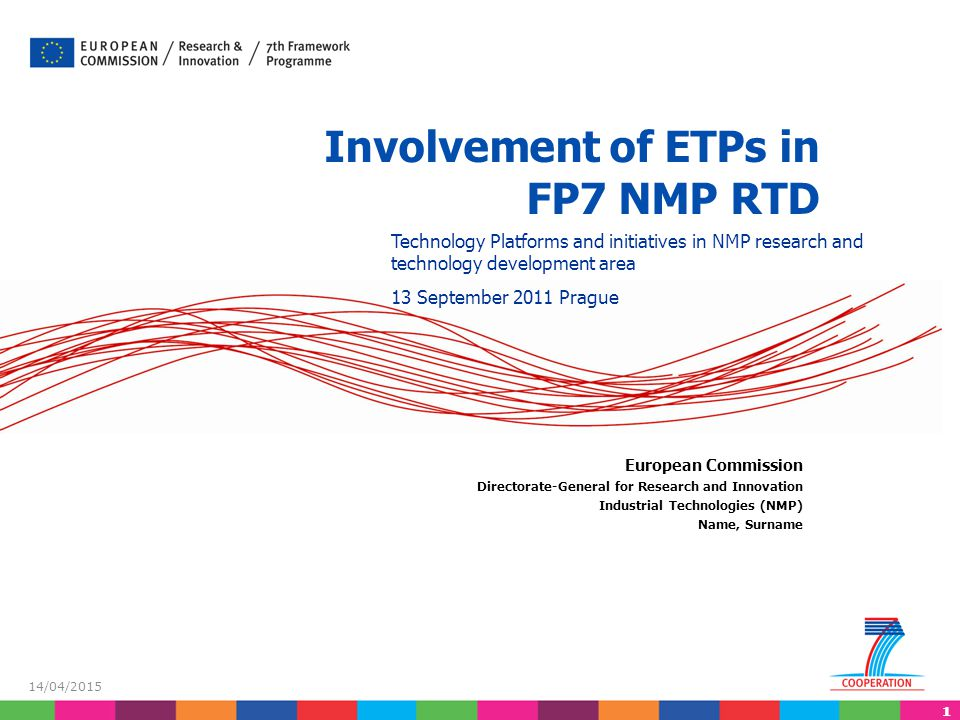 11 14/04/2015 Involvement of ETPs in FP7 NMP RTD European Commission Directorate-General for Research and Innovation Industrial Technologies (NMP) Name, Surname Technology Platforms and initiatives in NMP research and technology development area 13 September 2011 Prague