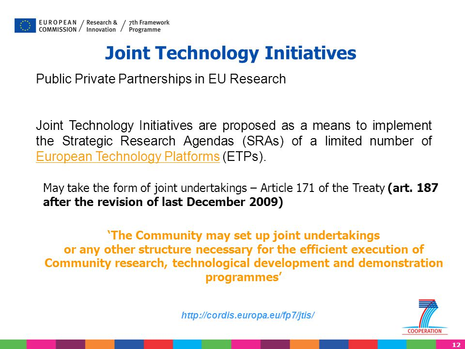 12 Joint Technology Initiatives May take the form of joint undertakings – Article 171 of the Treaty (art.