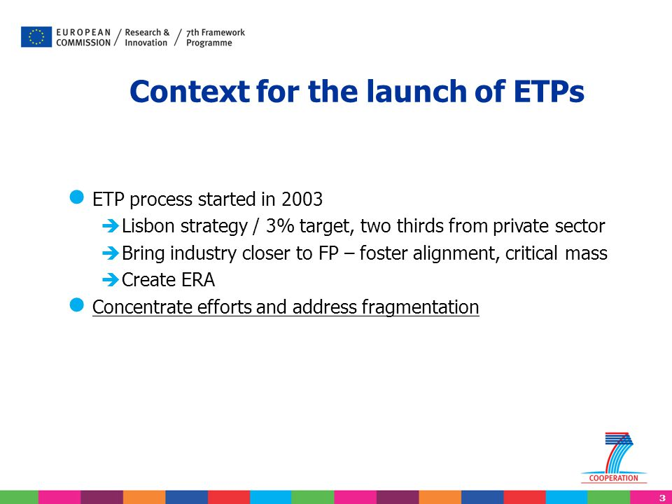 4 14/04/2015 European Technology Platforms lThere are currently 36 ETPs lTheir SRAs are one source of ideas for FP7 research topics, but: lETP members can only obtain research funds submitting proposals in open calls lNon-research funding for specific activities of ETP secretariats is sometimes possible, also through calls for proposals.