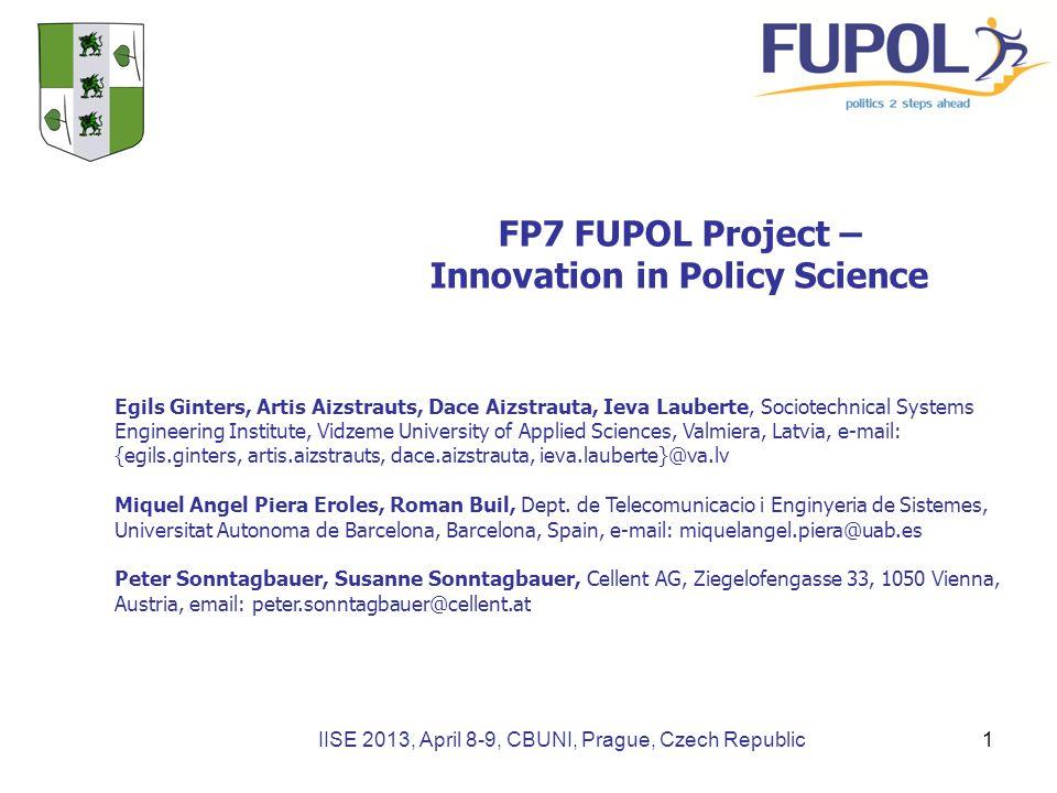 IISE 2013, April 8-9, CBUNI, Prague, Czech Republic FP7 FUPOL Project – Innovation in Policy Science Egils Ginters, Artis Aizstrauts, Dace Aizstrauta, Ieva Lauberte, Sociotechnical Systems Engineering Institute, Vidzeme University of Applied Sciences, Valmiera, Latvia, e-mail: {egils.ginters, artis.aizstrauts, dace.aizstrauta, ieva.lauberte}@va.lv Miquel Angel Piera Eroles, Roman Buil, Dept.