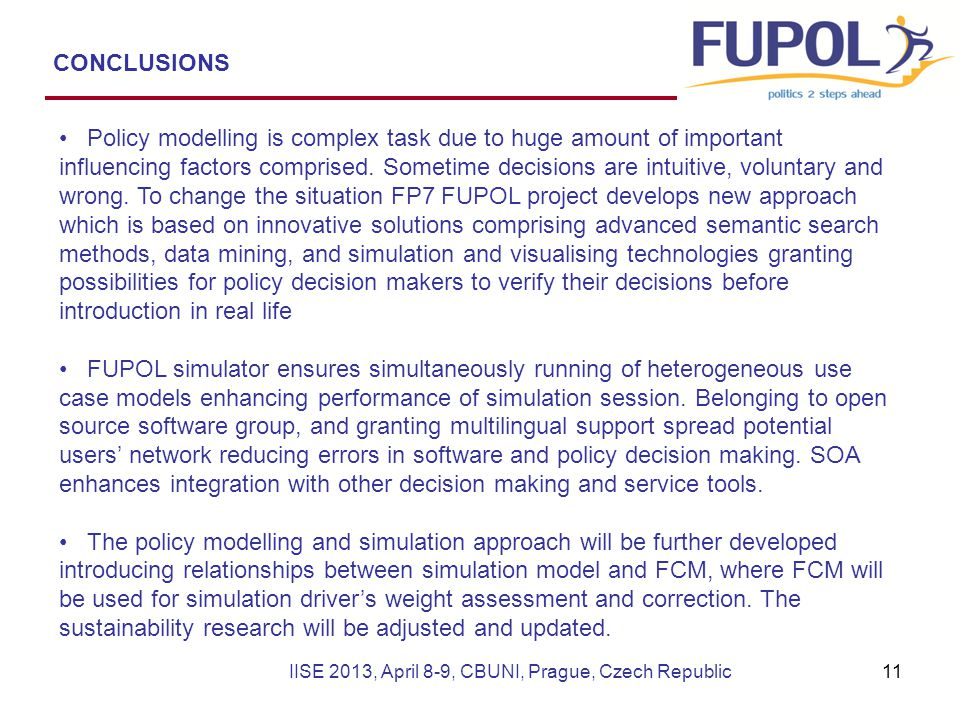 CONCLUSIONS IISE 2013, April 8-9, CBUNI, Prague, Czech Republic Policy modelling is complex task due to huge amount of important influencing factors c