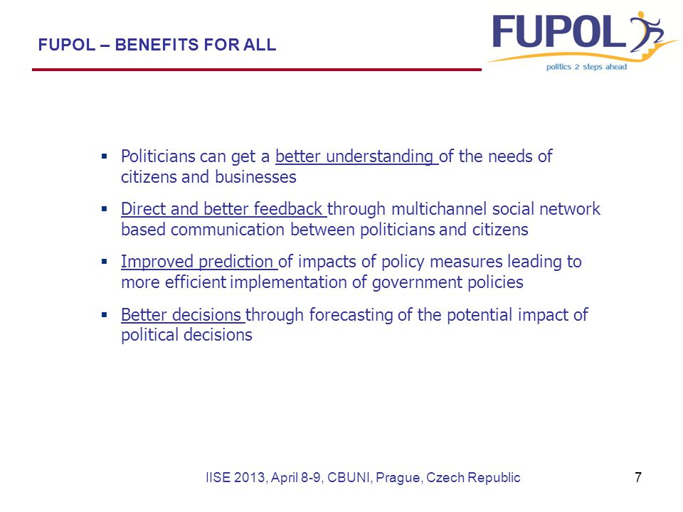  Politicians can get a better understanding of the needs of citizens and businesses  Direct and better feedback through multichannel social network based communication between politicians and citizens  Improved prediction of impacts of policy measures leading to more efficient implementation of government policies  Better decisions through forecasting of the potential impact of political decisions FUPOL – BENEFITS FOR ALL IISE 2013, April 8-9, CBUNI, Prague, Czech Republic7
