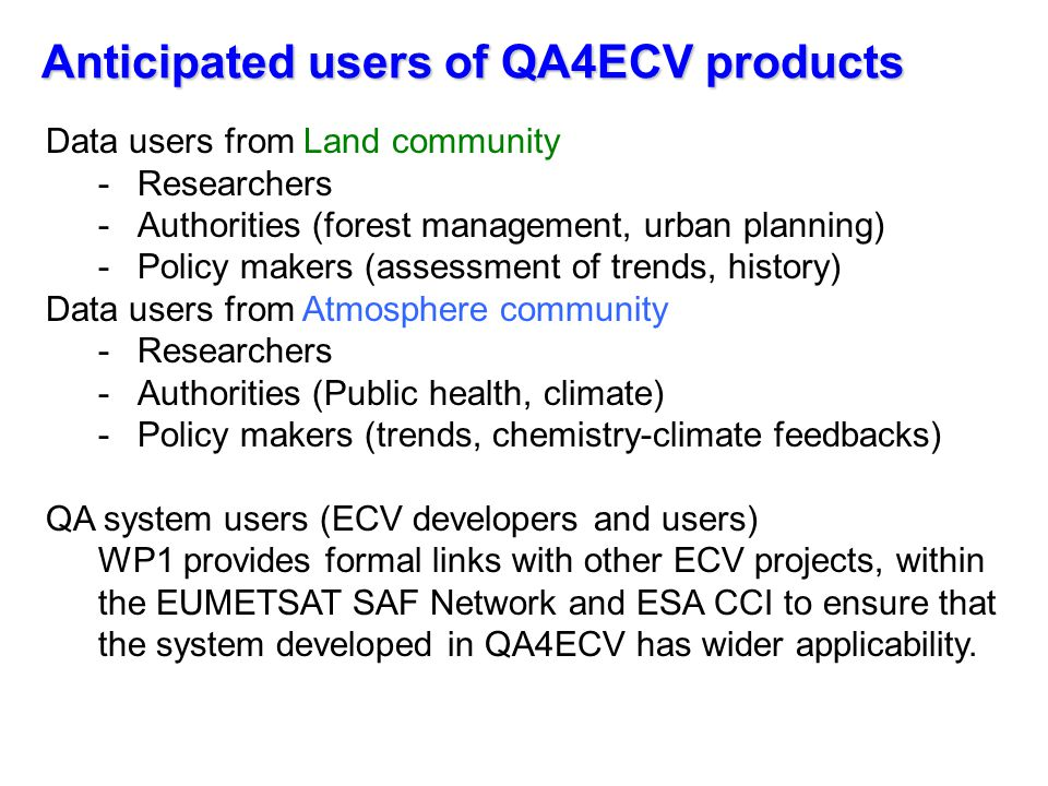 Anticipated users of QA4ECV products Data users from Land community -Researchers -Authorities (forest management, urban planning) -Policy makers (assessment of trends, history) Data users from Atmosphere community -Researchers -Authorities (Public health, climate) -Policy makers (trends, chemistry-climate feedbacks) QA system users (ECV developers and users) WP1 provides formal links with other ECV projects, within the EUMETSAT SAF Network and ESA CCI to ensure that the system developed in QA4ECV has wider applicability.