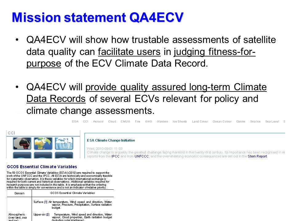 Why QA4ECV is necessary Users need clear info on validity of EO/climate data sets Unique records available, but need info on strength/weakness Need guidance Need objective system Quality Assurance System Provides traceable quality info on EO/climate data Tied to international standards QA tools to support user community in tracing quality Multi-decadal records for atmosphere/terrestrial ECVs There is a need for quality-assured long-term climate data records web portal MaturitySoftware readiness Validation 1Under development … 2Minor changes … 3…Continuous cross- checking