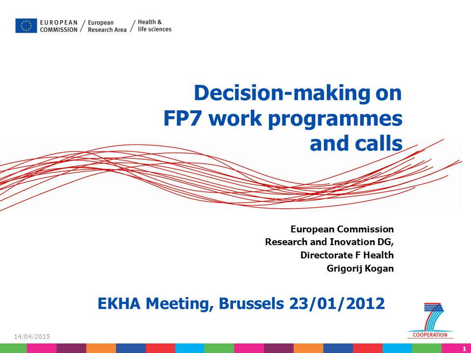1 14/04/2015 Decision-making on FP7 work programmes and calls European Commission Research and Inovation DG, Directorate F Health Grigorij Kogan EKHA