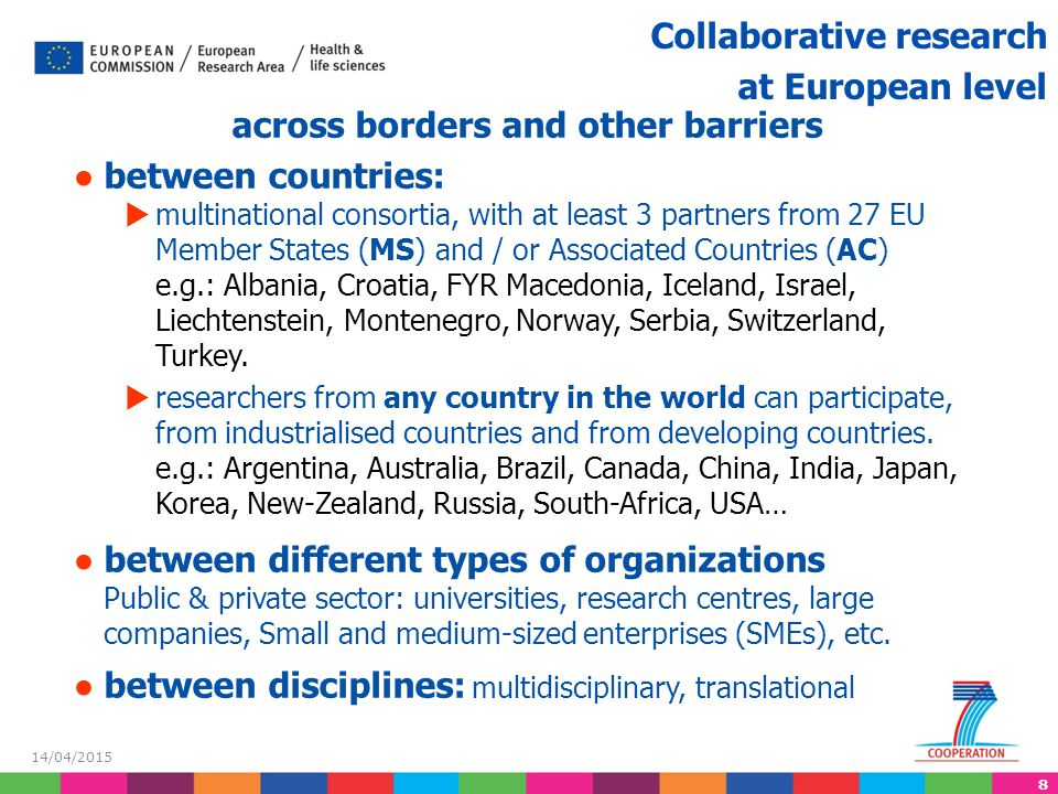 8 14/04/2015 Collaborative research at European level across borders and other barriers ● between countries:  multinational consortia, with at least