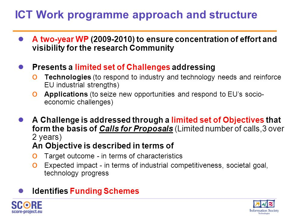 ● A two-year WP (2009-2010) to ensure concentration of effort and visibility for the research Community ● Presents a limited set of Challenges addressing o Technologies (to respond to industry and technology needs and reinforce EU industrial strengths) o Applications (to seize new opportunities and respond to EU's socio- economic challenges) ● A Challenge is addressed through a limited set of Objectives that form the basis of Calls for Proposals (Limited number of calls,3 over 2 years) An Objective is described in terms of o Target outcome - in terms of characteristics o Expected impact - in terms of industrial competitiveness, societal goal, technology progress ● Identifies Funding Schemes ICT Work programme approach and structure