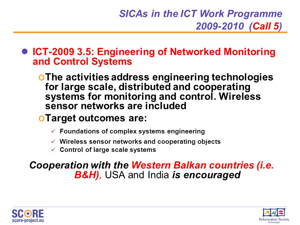 ● ICT-2009 3.5: Engineering of Networked Monitoring and Control Systems o The activities address engineering technologies for large scale, distributed and cooperating systems for monitoring and control.