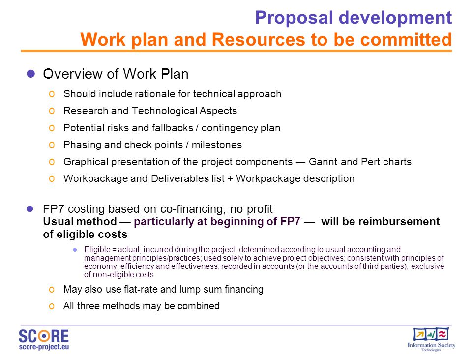 Proposal development Work plan and Resources to be committed ● Overview of Work Plan o Should include rationale for technical approach o Research and Technological Aspects o Potential risks and fallbacks / contingency plan o Phasing and check points / milestones o Graphical presentation of the project components ― Gannt and Pert charts o Workpackage and Deliverables list + Workpackage description ● FP7 costing based on co-financing, no profit Usual method — particularly at beginning of FP7 — will be reimbursement of eligible costs ● Eligible = actual; incurred during the project; determined according to usual accounting and management principles/practices; used solely to achieve project objectives; consistent with principles of economy, efficiency and effectiveness; recorded in accounts (or the accounts of third parties); exclusive of non-eligible costs o May also use flat-rate and lump sum financing o All three methods may be combined
