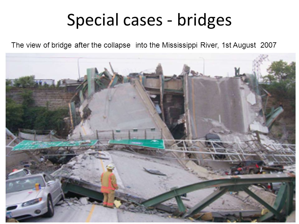 Special cases - bridges The view of bridge after the collapse into the Mississippi River, 1st August 2007