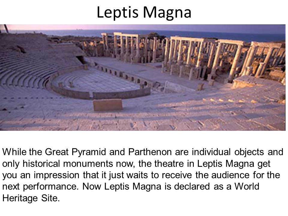 Leptis Magna While the Great Pyramid and Parthenon are individual objects and only historical monuments now, the theatre in Leptis Magna get you an impression that it just waits to receive the audience for the next performance.